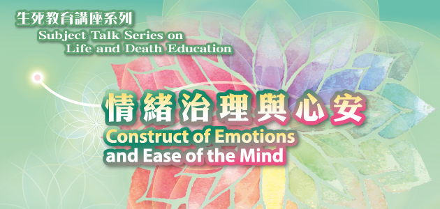 Subject Talk Series on Life and Death Education 2019 : Construct of Emotions and Ease of the Mind