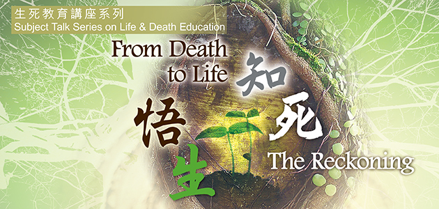 Subject Talk Series on Life & Death Education 2016 : From Death to Life - The Reckoning