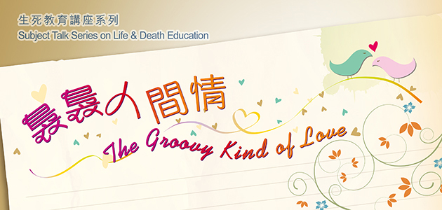 Subject Talk Series on Life & Death Education 2014: The Groovy Kind of Love