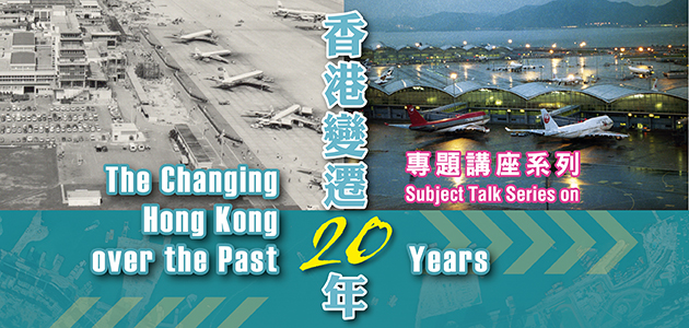 """Subject Talk Series on the Changing Hong Kong over the Past 20 Years"": ""Flying from Hong Kong: From Kai Tak Airport to the Hong Kong International Airport"""